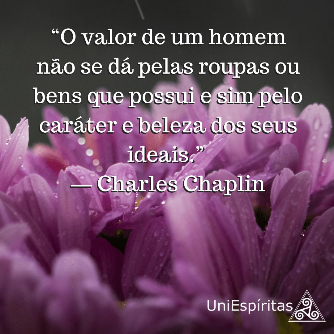 """""""O valor de um homem não se dá pelas roupas ou bens que possui e sim pelo caráter e beleza dos seus ideais."""" ― Charles Chaplin"""